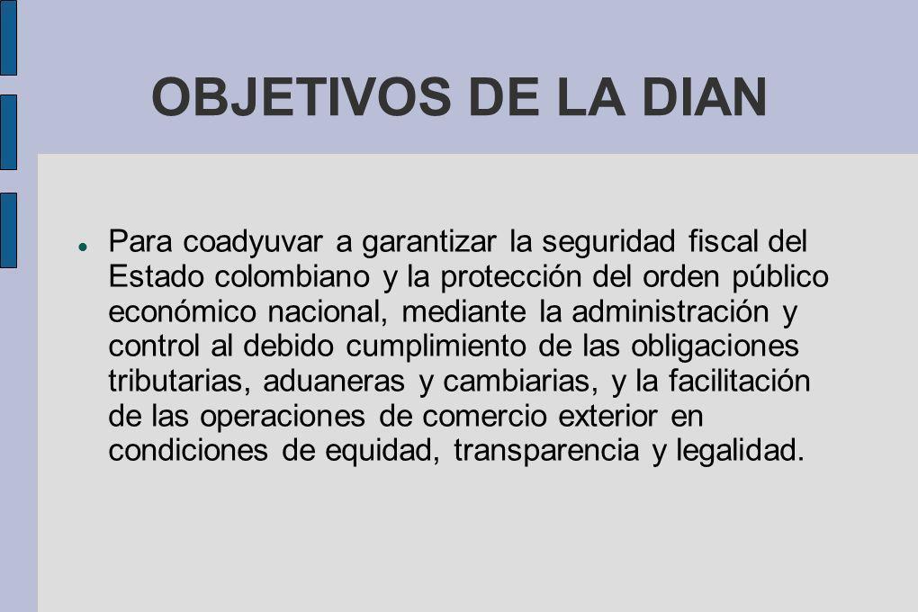 OBJETIVOS DE LA DIAN Para coadyuvar a garantizar la seguridad fiscal del Estado colombiano y la protección del orden público económico nacional, media