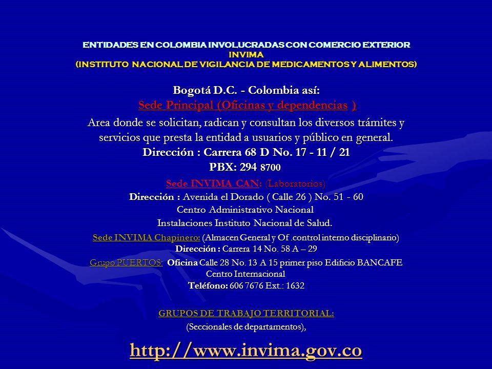 ENTIDADES EN COLOMBIA INVOLUCRADAS CON COMERCIO EXTERIOR INVIMA (INSTITUTO NACIONAL DE VIGILANCIA DE MEDICAMENTOS Y ALIMENTOS) Misión: Misión: Garantizar la Salud Pública en Colombia, ejerciendo inspección, vigilancia y control sanitario de carácter técnico científico sobre los asuntos de su competencia, ejecutando políticas en materia de vigilancia sanitaria y de control de calidad de medicamentos, productos biológicos, alimentos, bebidas, cosméticos, dispositivos y elementos medico – quirúrgicos, odontológicos, productos naturales, homeopáticos y los generados por biotecnología, reactivos de diagnóstico y otros que puedan tener impacto en la salud individual y colectiva.