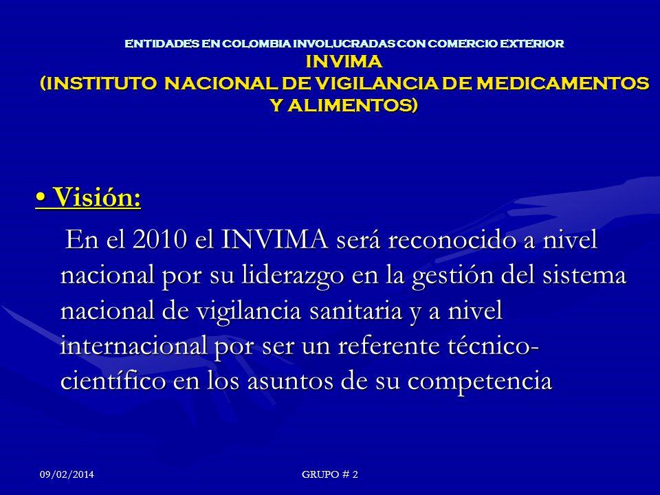 ENTIDADES EN COLOMBIA INVOLUCRADAS CON COMERCIO EXTERIOR INVIMA (INSTITUTO NACIONAL DE VIGILANCIA DE MEDICAMENTOS Y ALIMENTOS) Visión: Visión: En el 2010 el INVIMA será reconocido a nivel nacional por su liderazgo en la gestión del sistema nacional de vigilancia sanitaria y a nivel internacional por ser un referente técnico- científico en los asuntos de su competencia En el 2010 el INVIMA será reconocido a nivel nacional por su liderazgo en la gestión del sistema nacional de vigilancia sanitaria y a nivel internacional por ser un referente técnico- científico en los asuntos de su competencia 09/02/2014GRUPO # 2