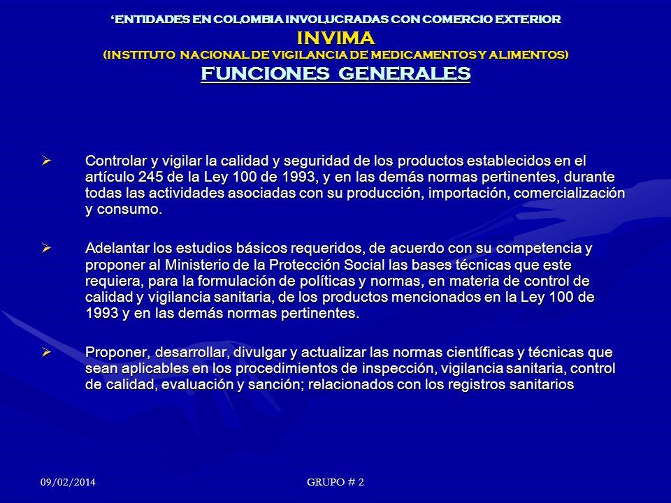 ENTIDADES EN COLOMBIA INVOLUCRADAS CON COMERCIO EXTERIOR INVIMA (INSTITUTO NACIONAL DE VIGILANCIA DE MEDICAMENTOS Y ALIMENTOS) FUNCIONES GENERALES Controlar y vigilar la calidad y seguridad de los productos establecidos en el artículo 245 de la Ley 100 de 1993, y en las demás normas pertinentes, durante todas las actividades asociadas con su producción, importación, comercialización y consumo.