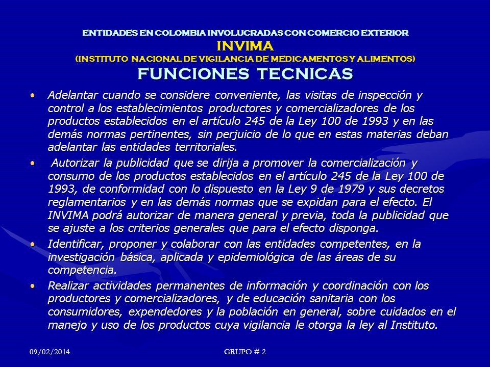 ENTIDADES EN COLOMBIA INVOLUCRADAS CON COMERCIO EXTERIOR INVIMA (INSTITUTO NACIONAL DE VIGILANCIA DE MEDICAMENTOS Y ALIMENTOS) FUNCIONES TECNICAS Adelantar cuando se considere conveniente, las visitas de inspección y control a los establecimientos productores y comercializadores de los productos establecidos en el artículo 245 de la Ley 100 de 1993 y en las demás normas pertinentes, sin perjuicio de lo que en estas materias deban adelantar las entidades territoriales.Adelantar cuando se considere conveniente, las visitas de inspección y control a los establecimientos productores y comercializadores de los productos establecidos en el artículo 245 de la Ley 100 de 1993 y en las demás normas pertinentes, sin perjuicio de lo que en estas materias deban adelantar las entidades territoriales.