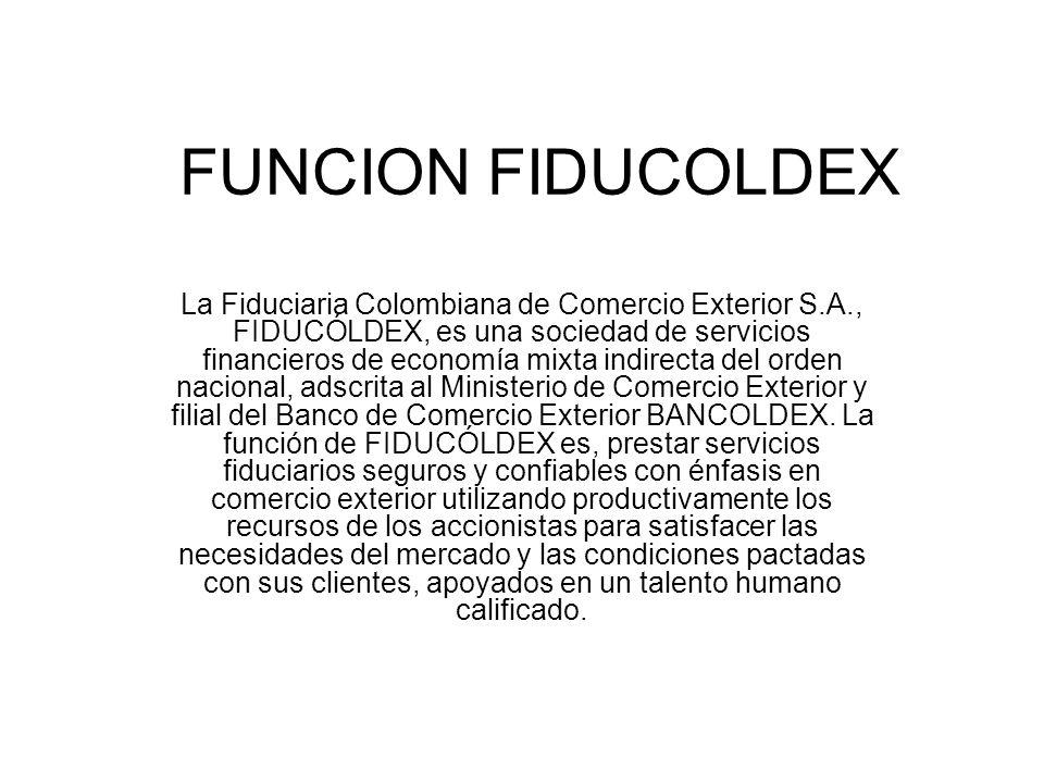 FUNCION FIDUCOLDEX La Fiduciaria Colombiana de Comercio Exterior S.A., FIDUCÓLDEX, es una sociedad de servicios financieros de economía mixta indirecta del orden nacional, adscrita al Ministerio de Comercio Exterior y filial del Banco de Comercio Exterior BANCOLDEX.