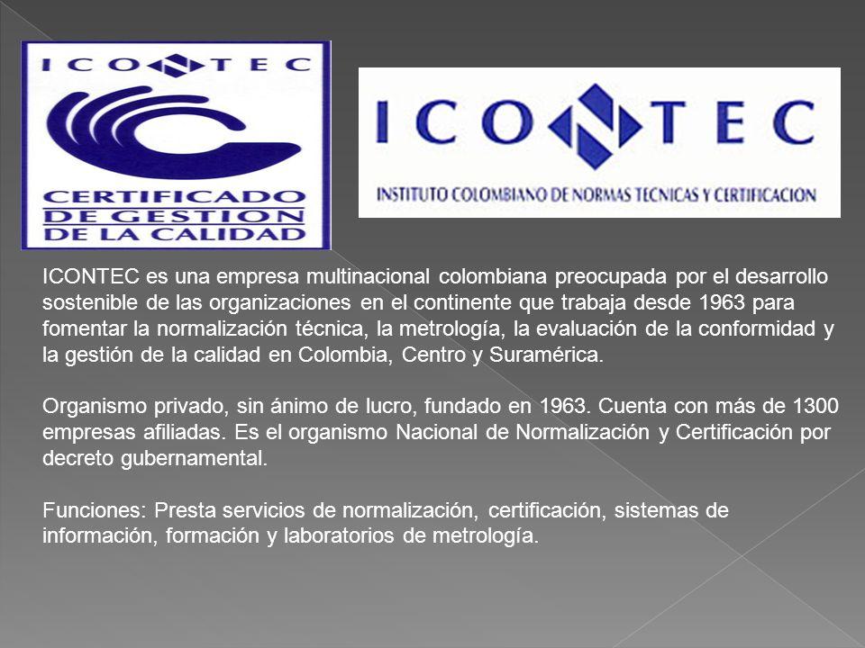 ICONTEC es una empresa multinacional colombiana preocupada por el desarrollo sostenible de las organizaciones en el continente que trabaja desde 1963 para fomentar la normalización técnica, la metrología, la evaluación de la conformidad y la gestión de la calidad en Colombia, Centro y Suramérica.