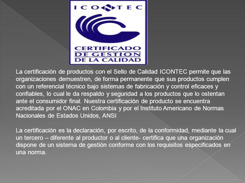 La certificación de productos con el Sello de Calidad ICONTEC permite que las organizaciones demuestren, de forma permanente que sus productos cumplen con un referencial técnico bajo sistemas de fabricación y control eficaces y confiables, lo cual le da respaldo y seguridad a los productos que lo ostentan ante el consumidor final.