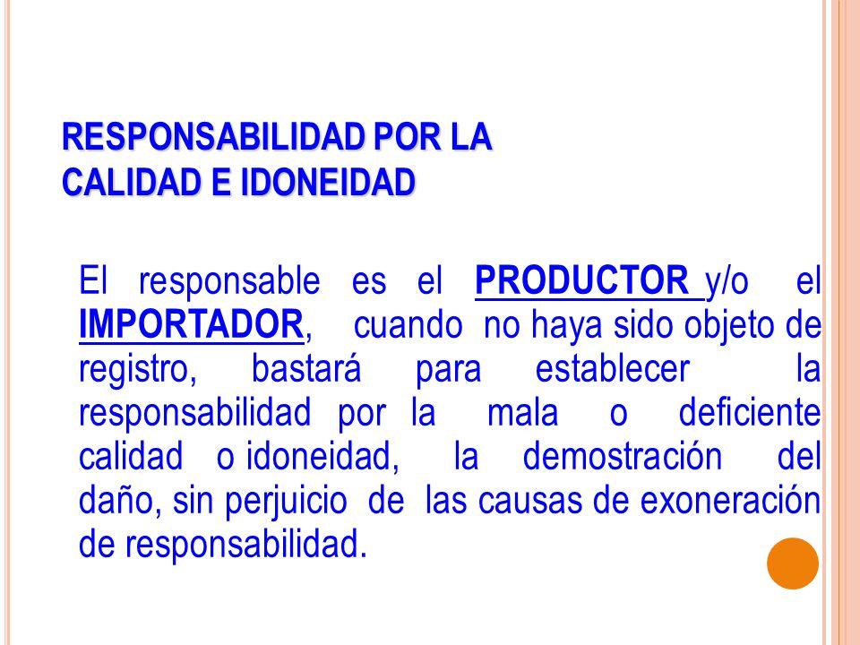 RESPONSABILIDAD POR LA CALIDAD E IDONEIDAD El responsable es el PRODUCTOR y/o el IMPORTADOR, cuando no haya sido objeto de registro, bastará para esta