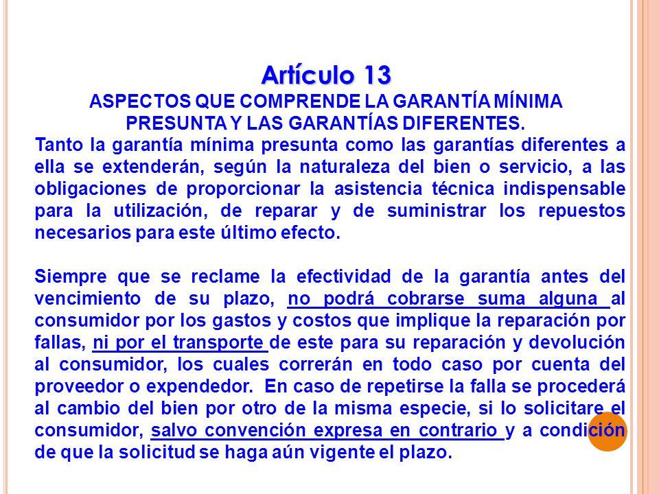 Artículo 13 ASPECTOS QUE COMPRENDE LA GARANTÍA MÍNIMA PRESUNTA Y LAS GARANTÍAS DIFERENTES. Tanto la garantía mínima presunta como las garantías difere