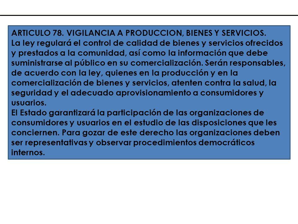 ARTICULO 78. VIGILANCIA A PRODUCCION, BIENES Y SERVICIOS. La ley regulará el control de calidad de bienes y servicios ofrecidos y prestados a la comun