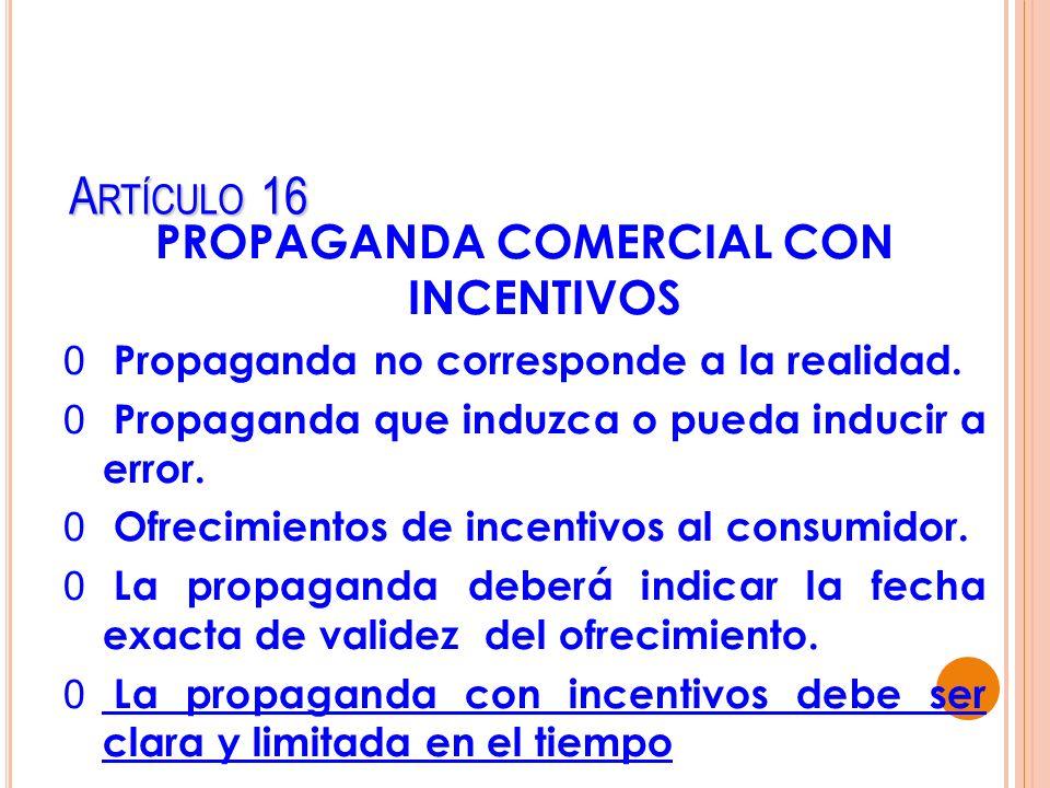 A RTÍCULO 16 PROPAGANDA COMERCIAL CON INCENTIVOS 0 Propaganda no corresponde a la realidad. 0 Propaganda que induzca o pueda inducir a error. 0 Ofreci
