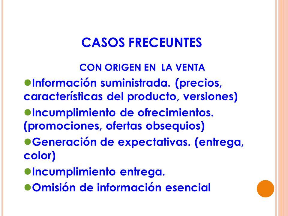 CASOS FRECEUNTES CON ORIGEN EN LA VENTA Información suministrada. (precios, características del producto, versiones) Incumplimiento de ofrecimientos.