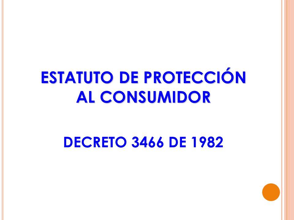 ESTATUTO DE PROTECCIÓN AL CONSUMIDOR ESTATUTO DE PROTECCIÓN AL CONSUMIDOR DECRETO 3466 DE 1982
