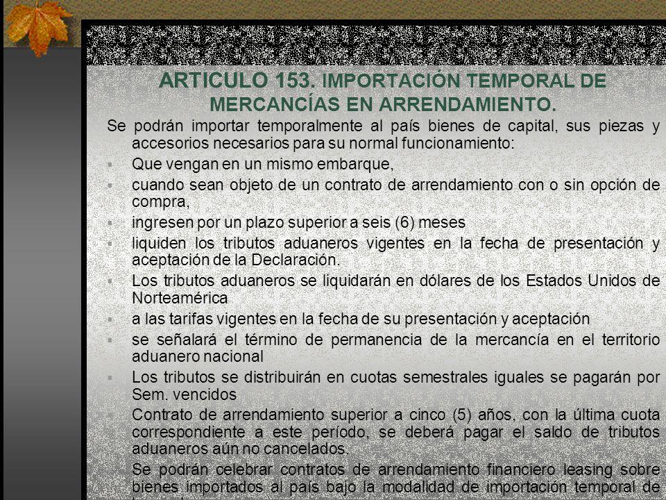 ARTICULO 153. IMPORTACIÓN TEMPORAL DE MERCANCÍAS EN ARRENDAMIENTO. Se podrán importar temporalmente al país bienes de capital, sus piezas y accesorios