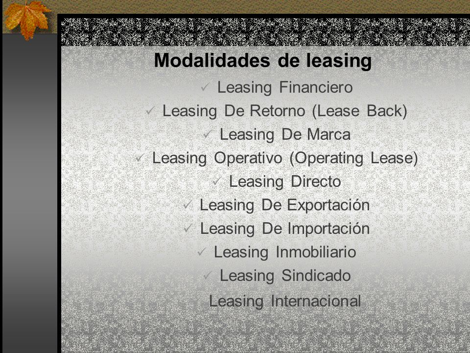 Modalidades de leasing Leasing Financiero Leasing De Retorno (Lease Back) Leasing De Marca Leasing Operativo (Operating Lease) Leasing Directo Leasing