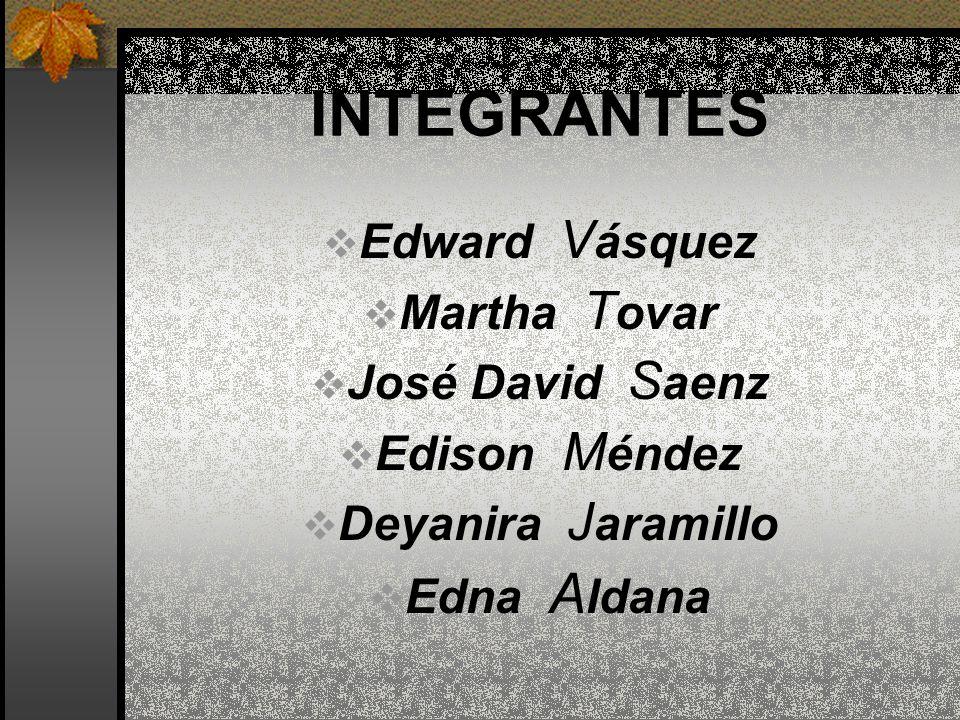 INTEGRANTES Edward V ásquez Martha T ovar José David S aenz Edison M éndez Deyanira J aramillo Edna A ldana