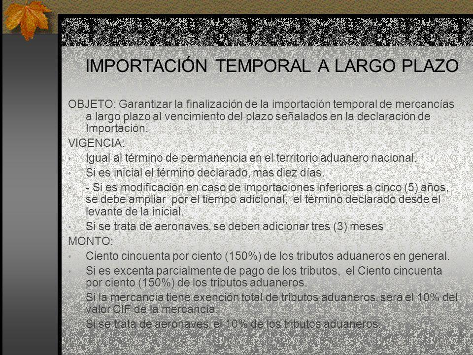 IMPORTACIÓN TEMPORAL A LARGO PLAZO OBJETO: Garantizar la finalización de la importación temporal de mercancías a largo plazo al vencimiento del plazo