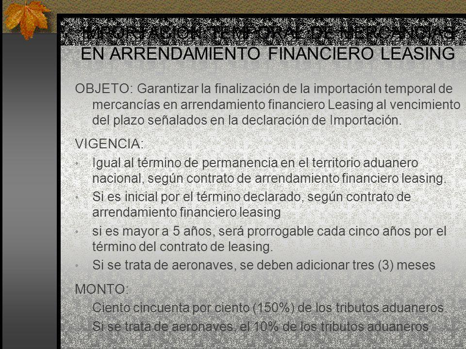 IMPORTACIÓN TEMPORAL DE MERCANCÍAS EN ARRENDAMIENTO FINANCIERO LEASING OBJETO: Garantizar la finalización de la importación temporal de mercancías en