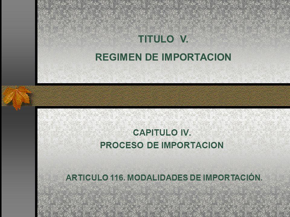 CAPITULO IV. PROCESO DE IMPORTACION TITULO V. REGIMEN DE IMPORTACION ARTICULO 116. MODALIDADES DE IMPORTACIÓN.