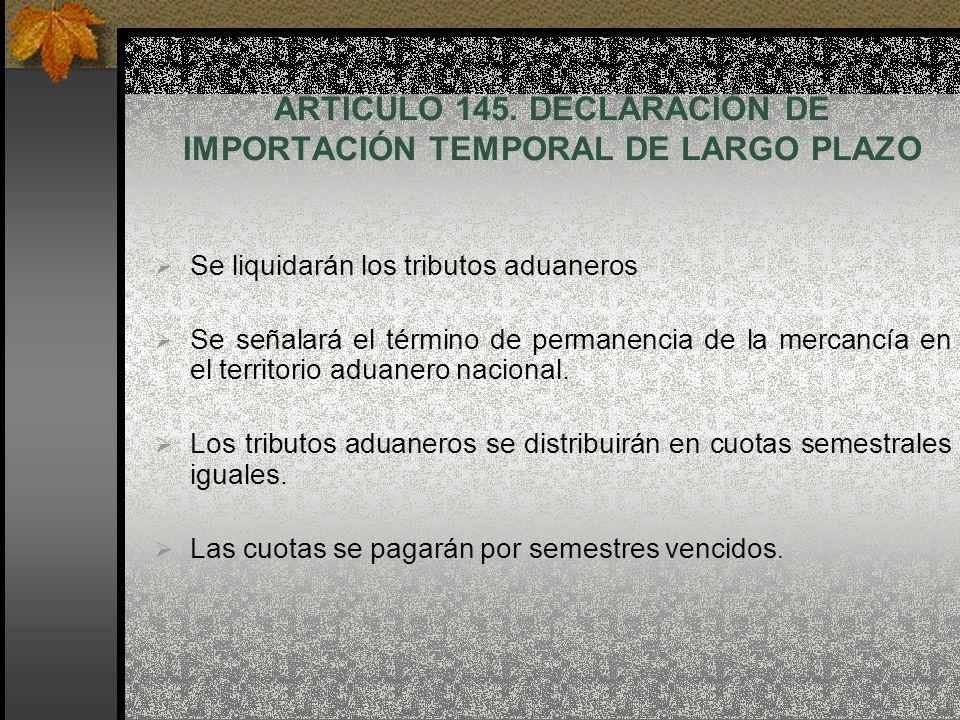ARTICULO 145. DECLARACIÓN DE IMPORTACIÓN TEMPORAL DE LARGO PLAZO Se liquidarán los tributos aduaneros Se señalará el término de permanencia de la merc