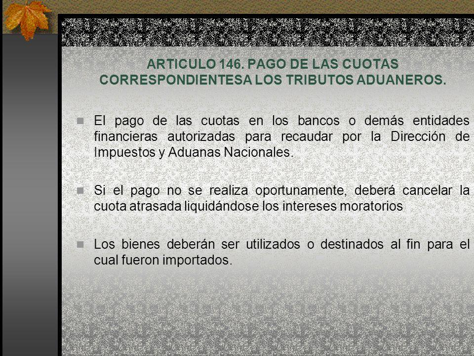 ARTICULO 146. PAGO DE LAS CUOTAS CORRESPONDIENTESA LOS TRIBUTOS ADUANEROS. El pago de las cuotas en los bancos o demás entidades financieras autorizad