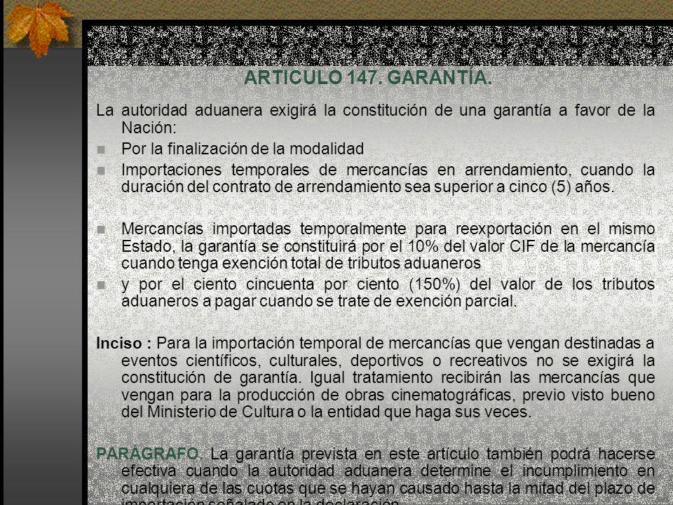 ARTICULO 147. GARANTÍA. La autoridad aduanera exigirá la constitución de una garantía a favor de la Nación: Por la finalización de la modalidad Import