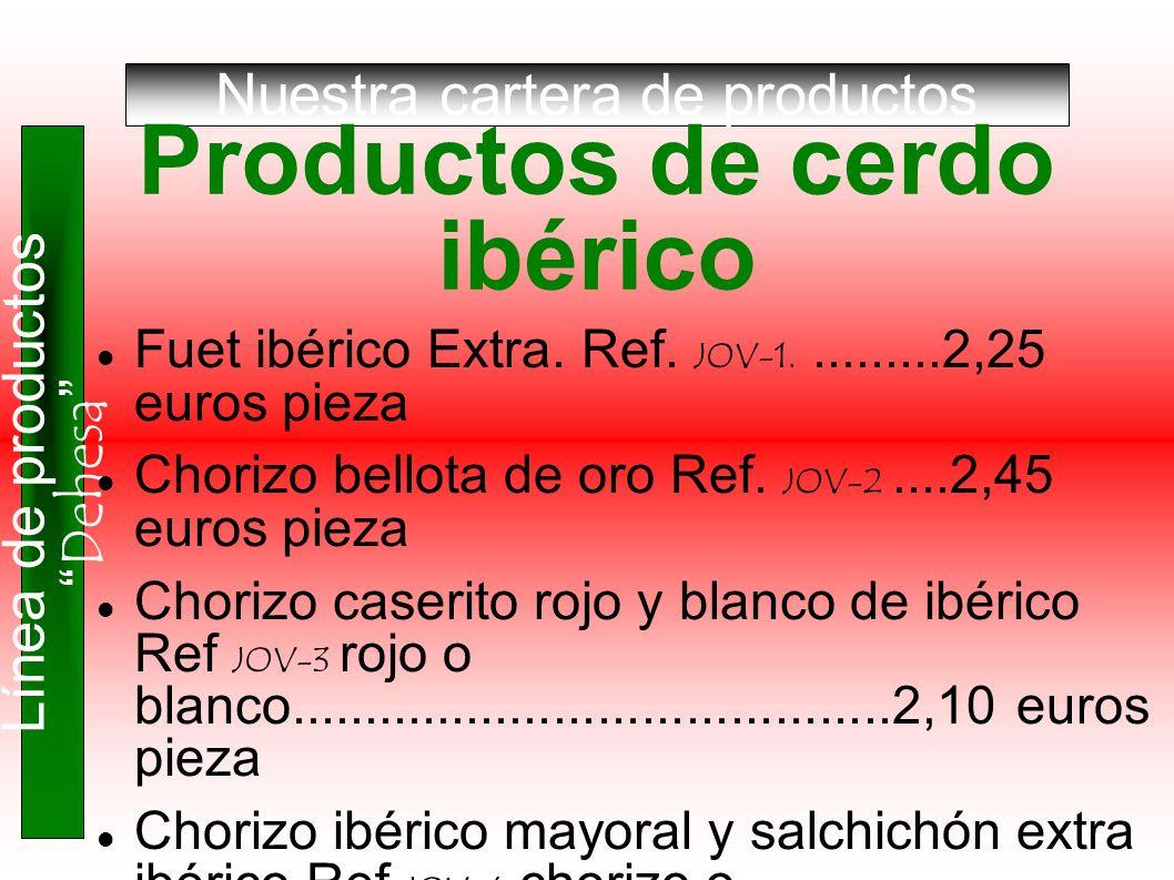 Nuestra cartera de productos Línea de productos Dehesa Productos de cerdo ibérico Fuet ibérico Extra. Ref. JOV-1..........2,25 euros pieza Chorizo bel