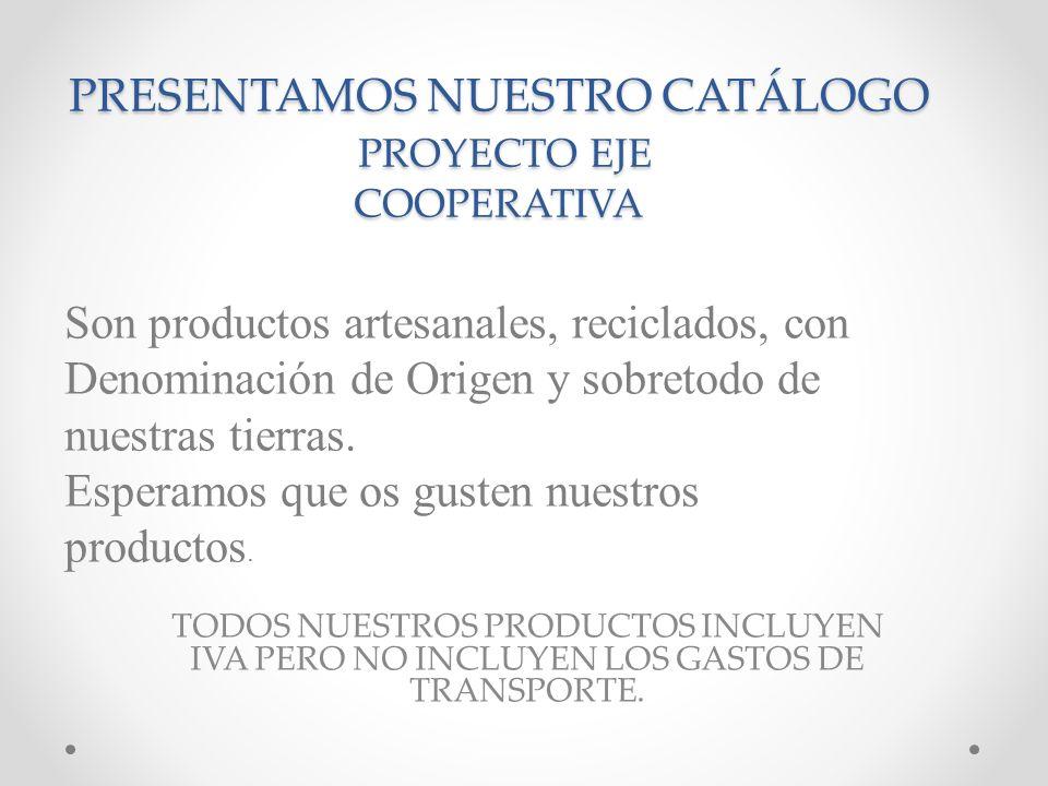 PRESENTAMOS NUESTRO CATÁLOGO PROYECTO EJE COOPERATIVA TODOS NUESTROS PRODUCTOS INCLUYEN IVA PERO NO INCLUYEN LOS GASTOS DE TRANSPORTE. Son productos a