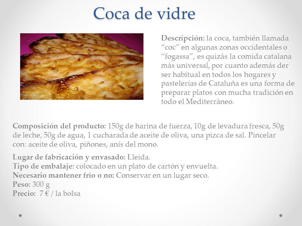 Coca de vidre Descripción: la coca, también llamada coc en algunas zonas occidentales o fogassa, es quizás la comida catalana más universal, por cuant