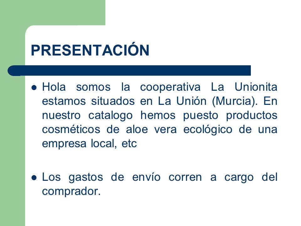 PRESENTACIÓN Hola somos la cooperativa La Unionita estamos situados en La Unión (Murcia). En nuestro catalogo hemos puesto productos cosméticos de alo