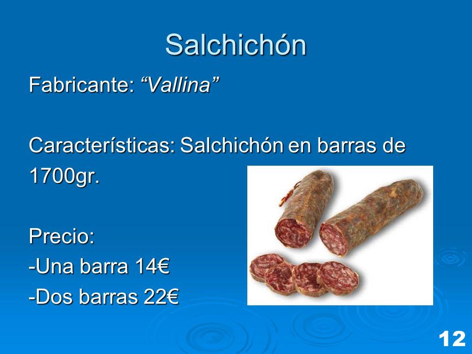 Salchichón Fabricante: Vallina Características: Salchichón en barras de 1700gr.Precio: -Una barra 14 -Dos barras 22 12