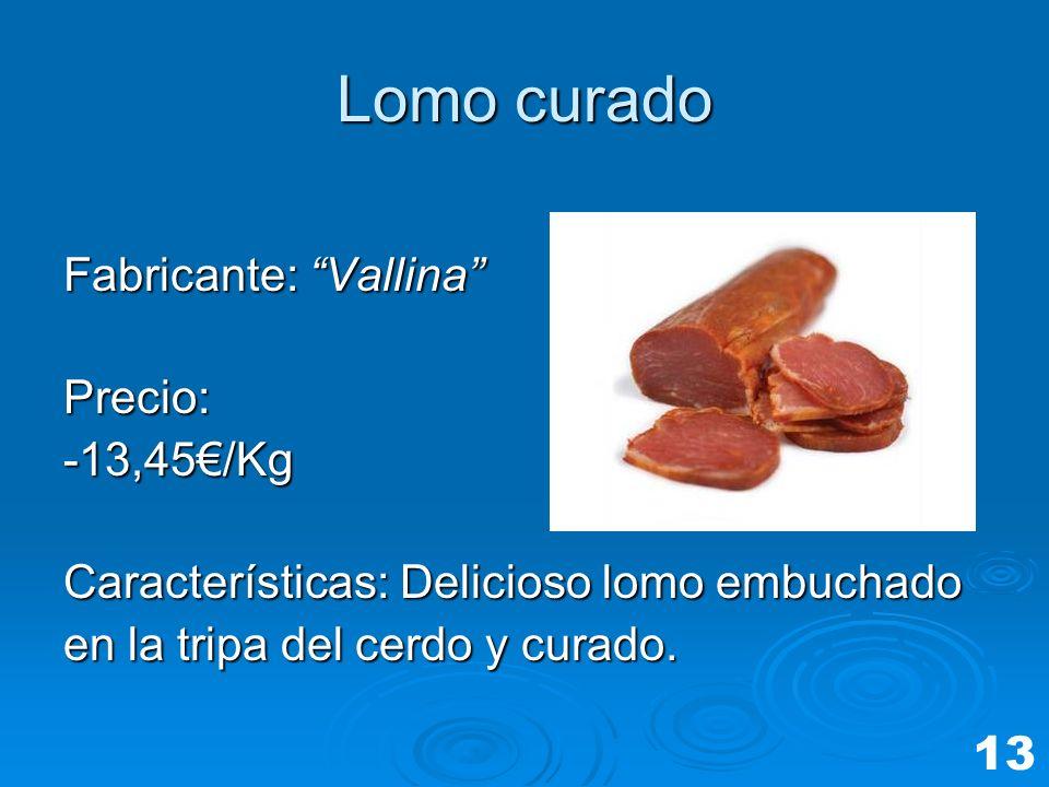 Lomo curado Fabricante: Vallina Precio:-13,45/Kg Características: Delicioso lomo embuchado en la tripa del cerdo y curado. 13