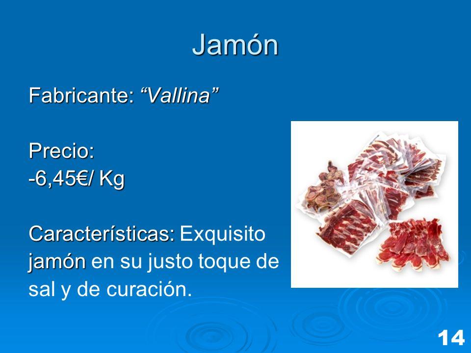 Jamón Fabricante: Vallina Precio: -6,45/ Kg Características: Características: Exquisito jamón jamón en su justo toque de sal y de curación. 14