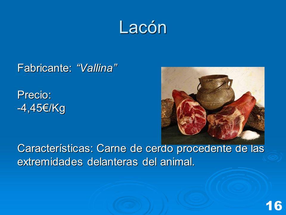 Lacón Fabricante: Vallina Precio:-4,45/Kg Características: Carne de cerdo procedente de las extremidades delanteras del animal. 16