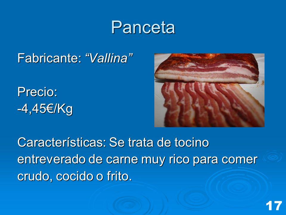 Panceta Fabricante: Vallina Precio:-4,45/Kg Características: Se trata de tocino entreverado de carne muy rico para comer crudo, cocido o frito. 17