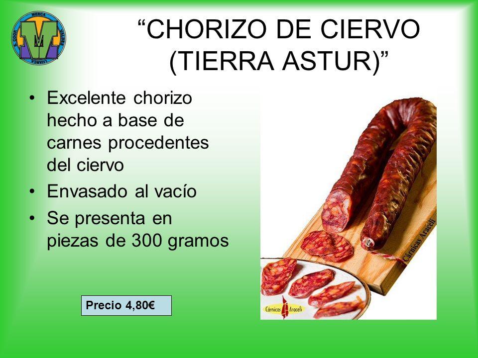 CHORIZO DE CIERVO (TIERRA ASTUR) Excelente chorizo hecho a base de carnes procedentes del ciervo Envasado al vacío Se presenta en piezas de 300 gramos