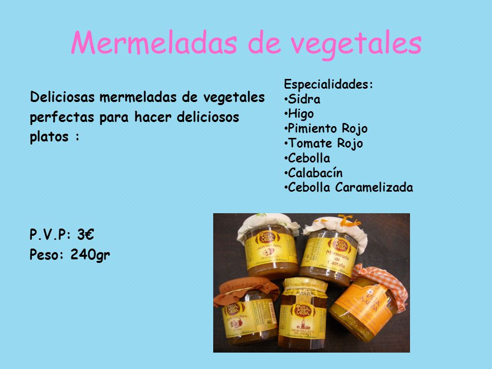 Mermeladas de vegetales Deliciosas mermeladas de vegetales perfectas para hacer deliciosos platos : P.V.P: 3 Peso: 240gr Especialidades: Sidra Higo Pi