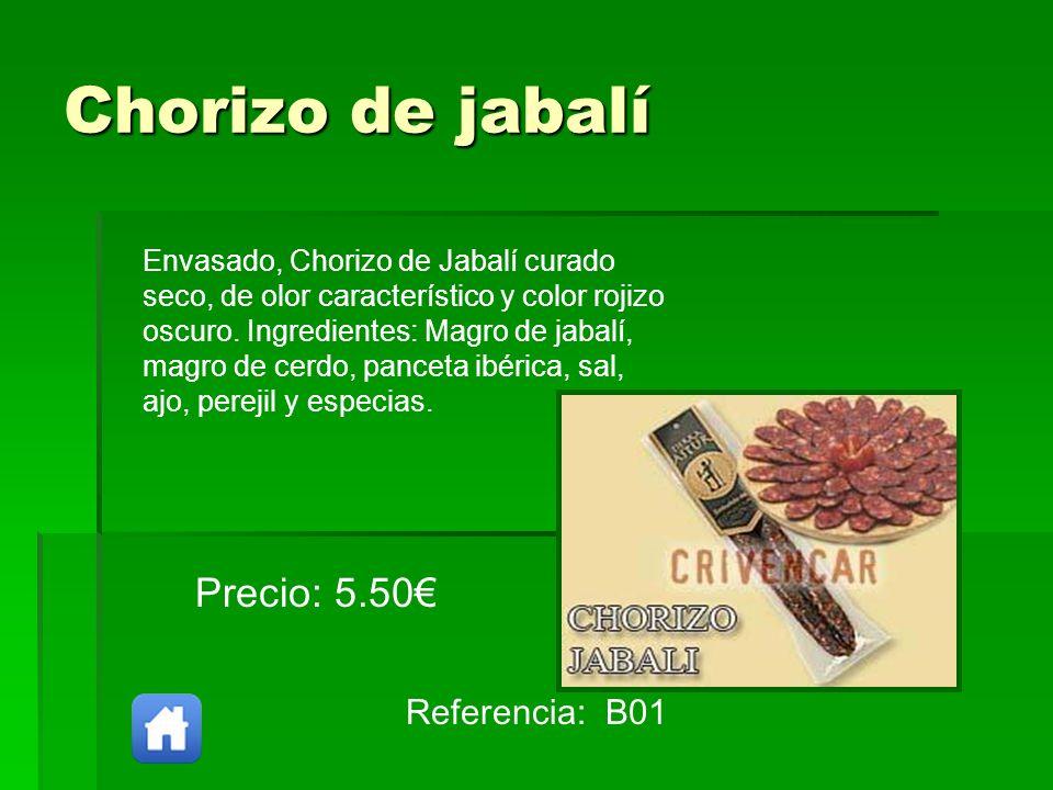Chorizo de jabalí Referencia: B01 Precio: 5.50 Envasado, Chorizo de Jabalí curado seco, de olor característico y color rojizo oscuro. Ingredientes: Ma