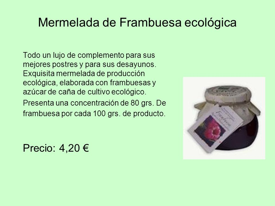 Mermelada de Frambuesa ecológica Todo un lujo de complemento para sus mejores postres y para sus desayunos. Exquisita mermelada de producción ecológic