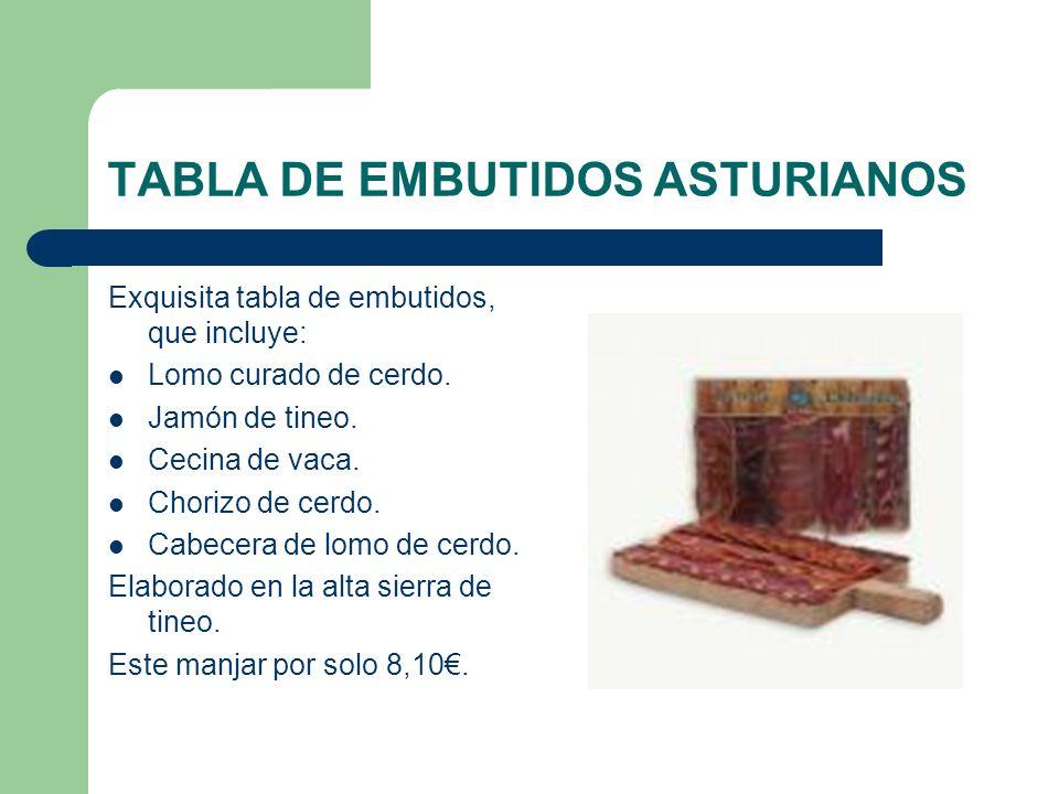 TABLA DE EMBUTIDOS ASTURIANOS Exquisita tabla de embutidos, que incluye: Lomo curado de cerdo. Jamón de tineo. Cecina de vaca. Chorizo de cerdo. Cabec