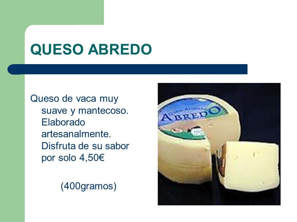 QUESO ABREDO Queso de vaca muy suave y mantecoso. Elaborado artesanalmente. Disfruta de su sabor por solo 4,50 (400gramos)