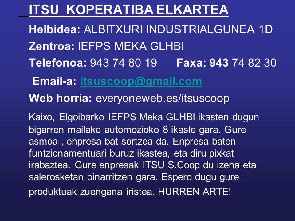 ITSU KOPERATIBA ELKARTEA Helbidea: ALBITXURI INDUSTRIALGUNEA 1D Zentroa: IEFPS MEKA GLHBI Telefonoa: 943 74 80 19 Faxa: 943 74 82 30 Email-a: itsuscoop@gmail.comitsuscoop@gmail.com Web horria: everyoneweb.es/itsuscoop Kaixo, Elgoibarko IEFPS Meka GLHBI ikasten dugun bigarren mailako automozioko 8 ikasle gara.