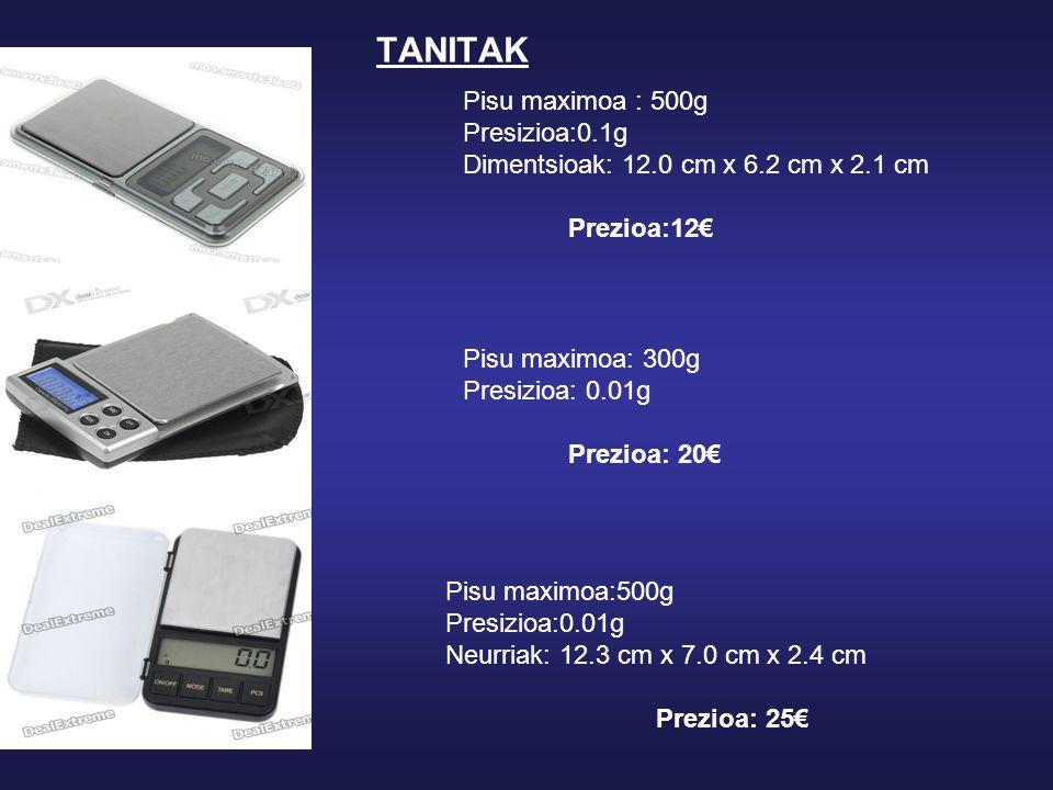 TANITAK Pisu maximoa : 500g Presizioa:0.1g Dimentsioak: 12.0 cm x 6.2 cm x 2.1 cm Prezioa:12 Pisu maximoa: 300g Presizioa: 0.01g Prezioa: 20 Pisu maximoa:500g Presizioa:0.01g Neurriak: 12.3 cm x 7.0 cm x 2.4 cm Prezioa: 25