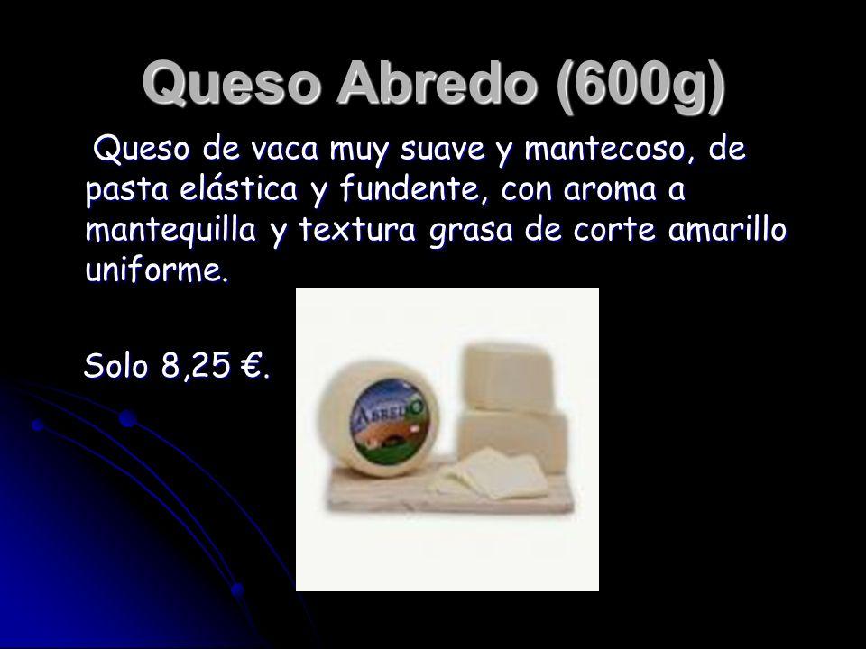Queso Abredo (600g) Queso de vaca muy suave y mantecoso, de pasta elástica y fundente, con aroma a mantequilla y textura grasa de corte amarillo unifo