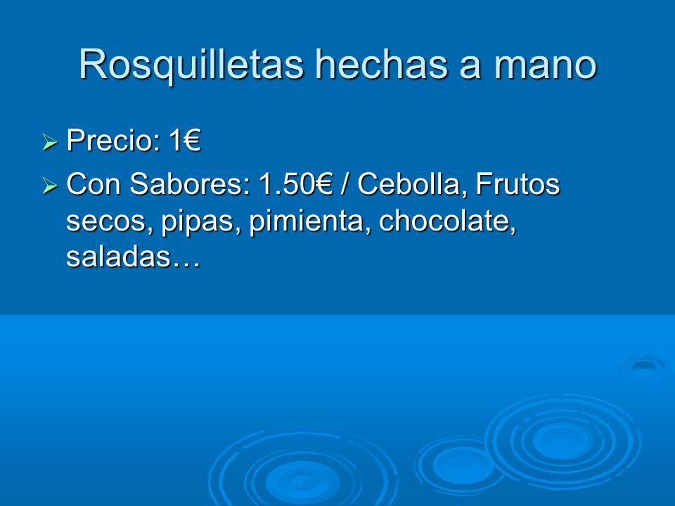 Rosquilletas hechas a mano Precio: 1 Precio: 1 Con Sabores: 1.50 / Cebolla, Frutos secos, pipas, pimienta, chocolate, saladas… Con Sabores: 1.50 / Ceb