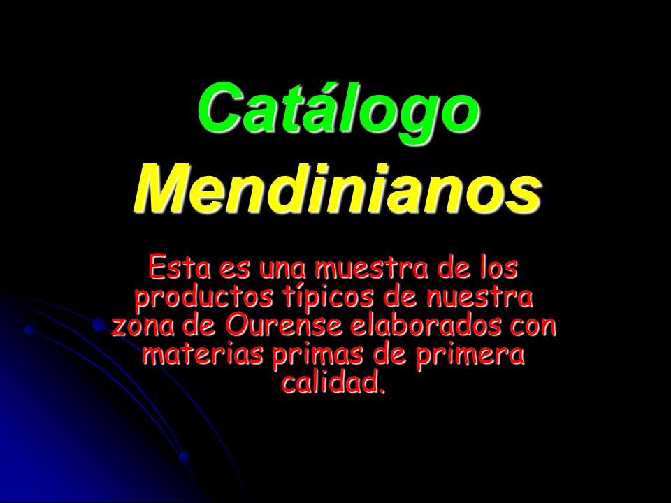 Catálogo Mendinianos Esta es una muestra de los productos típicos de nuestra zona de Ourense elaborados con materias primas de primera calidad.
