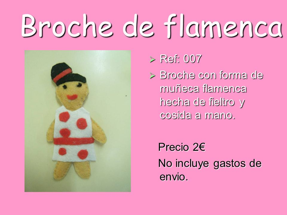 Broche de flamenca Ref: 007 Ref: 007 Broche con forma de muñeca flamenca hecha de fieltro y cosida a mano. Broche con forma de muñeca flamenca hecha d