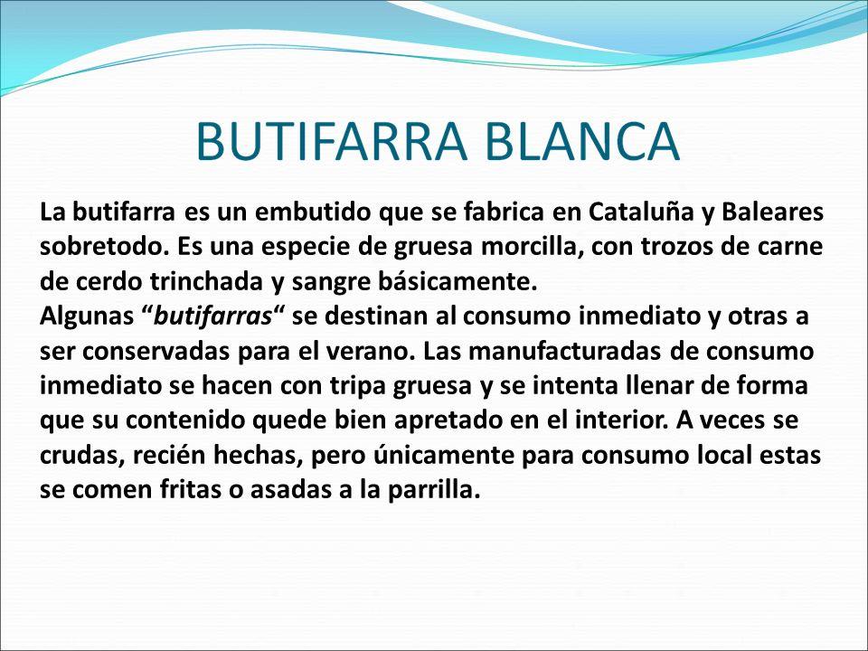 La butifarra es un embutido que se fabrica en Cataluña y Baleares sobretodo. Es una especie de gruesa morcilla, con trozos de carne de cerdo trinchada