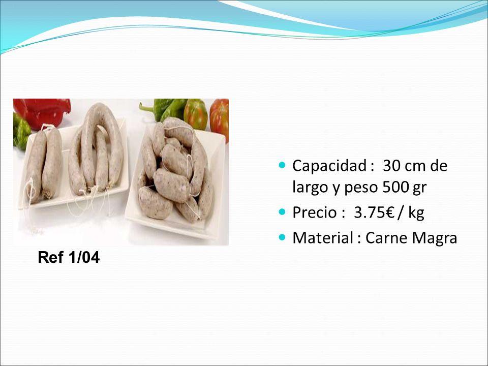 Capacidad : 30 cm de largo y peso 500 gr Precio : 3.75 / kg Material : Carne Magra Ref 1/04