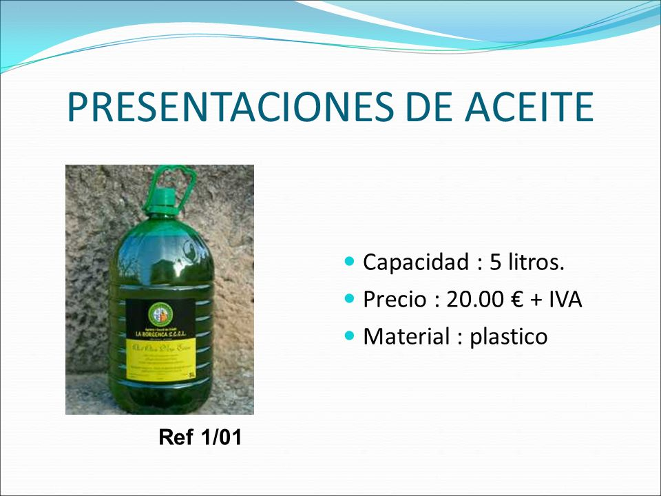 PRESENTACIONES DE ACEITE Capacidad : 5 litros. Precio : 20.00 + IVA Material : plastico Ref 1/01