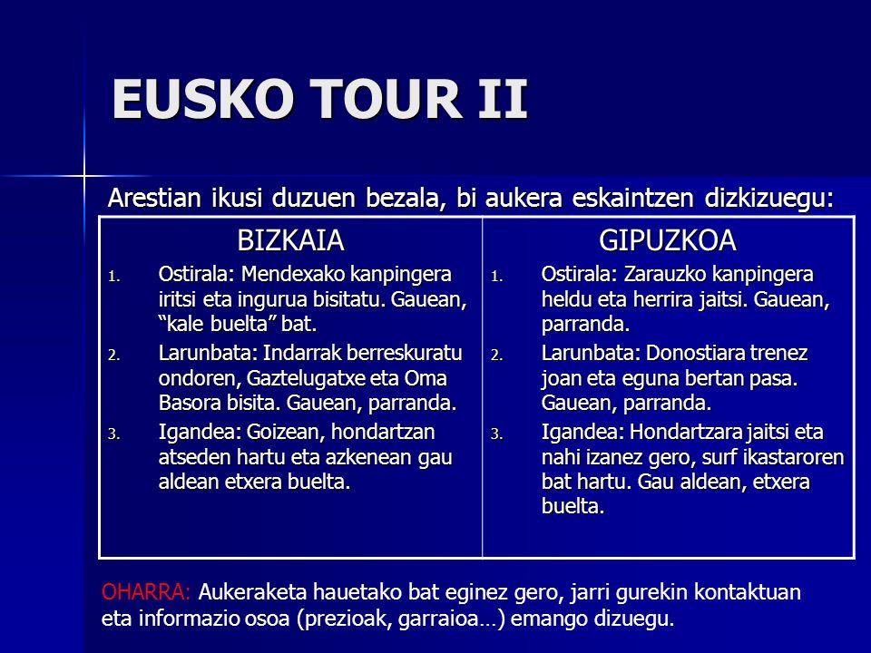 EUSKO TOUR II Arestian ikusi duzuen bezala, bi aukera eskaintzen dizkizuegu: BIZKAIA 1. Ostirala: Mendexako kanpingera iritsi eta ingurua bisitatu. Ga
