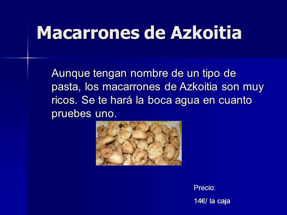Macarrones de Azkoitia Precio: 14/ la caja Aunque tengan nombre de un tipo de pasta, los macarrones de Azkoitia son muy ricos. Se te hará la boca agua