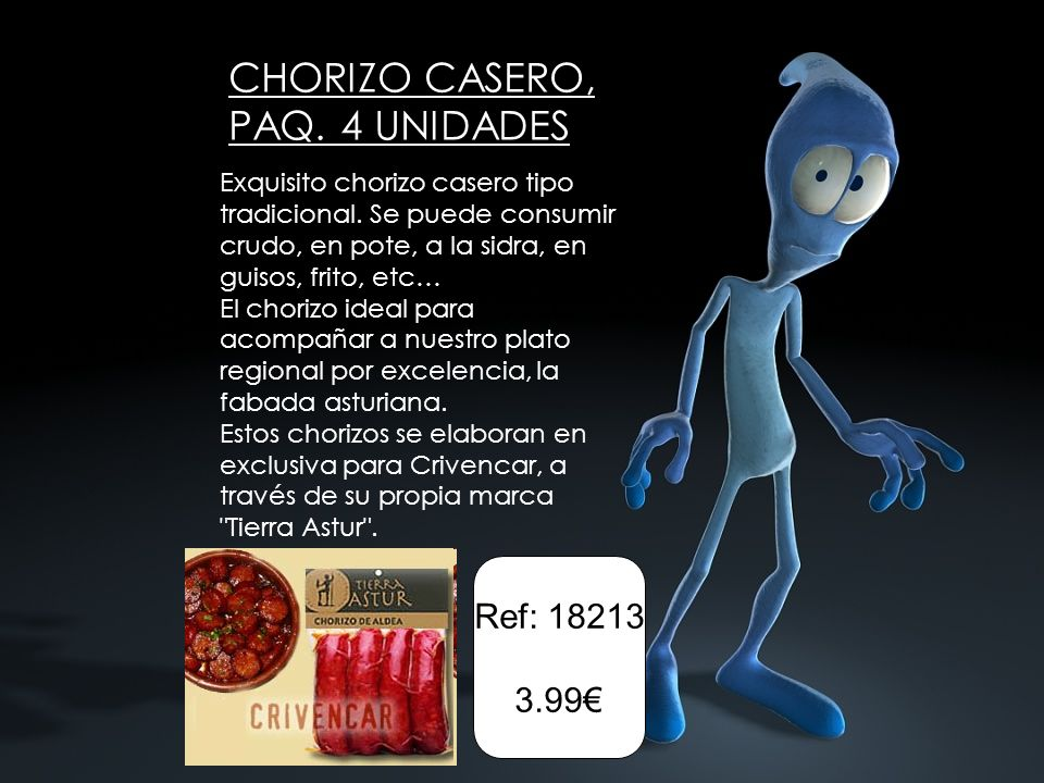 CHORIZO CASERO, PAQ. 4 UNIDADES Exquisito chorizo casero tipo tradicional. Se puede consumir crudo, en pote, a la sidra, en guisos, frito, etc… El cho